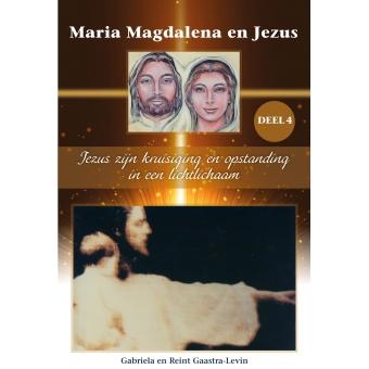 Nieuw! Maria Magdalena en Jezus Deel 4: Jezus zijn kruisiging en opstanding in een lichtlichaam.