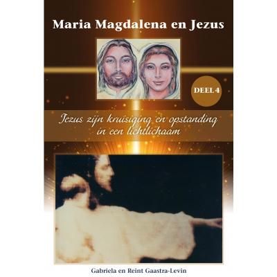 Maria Magdalena en Jezus Deel 4: Jezus zijn kruisiging en opstanding in een lichtlichaam.